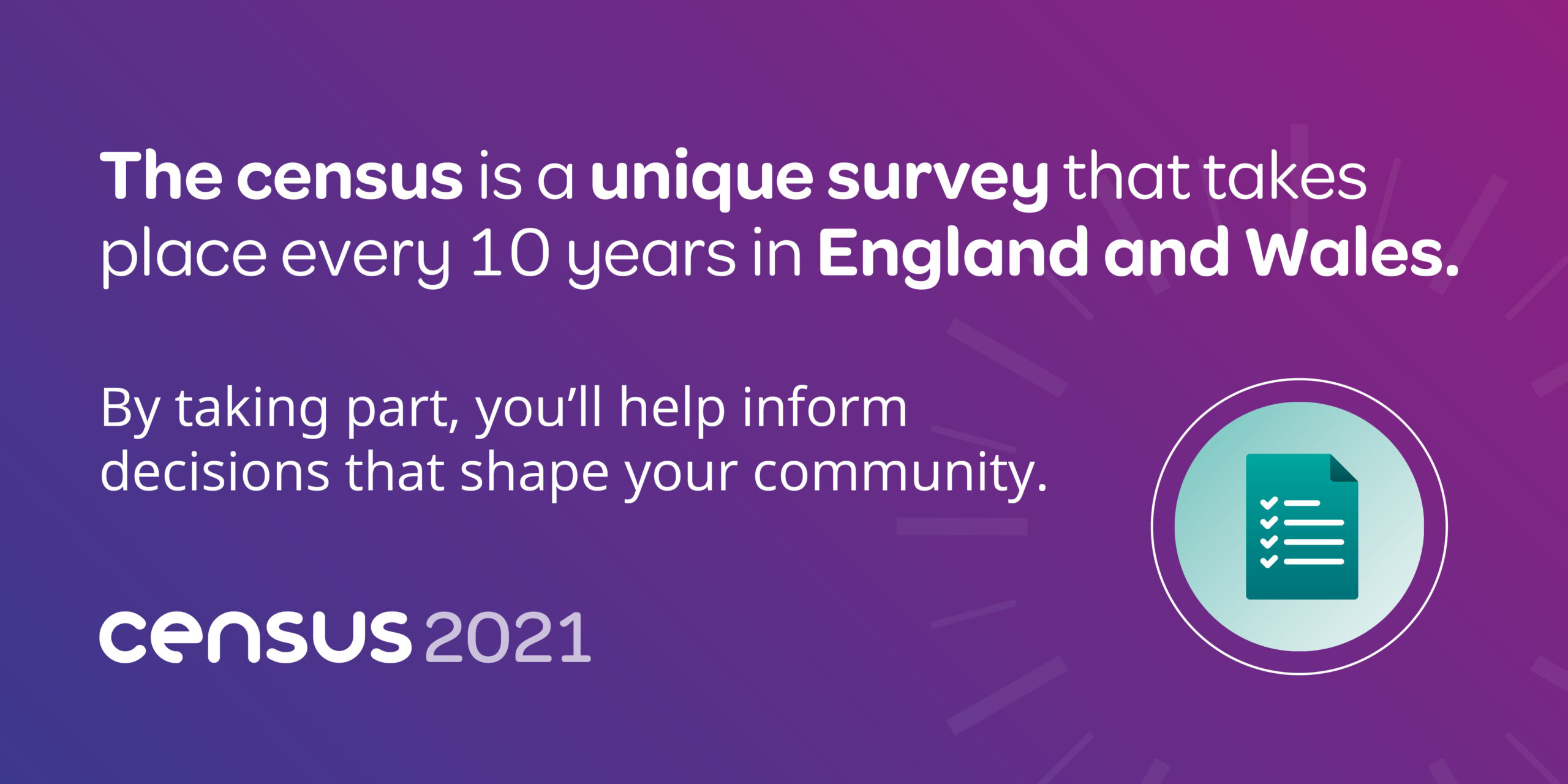 The census is a unique survey that takes place every 10 years in England and Wales. By taking part, you'll help inform decisions that shape your community. census 2021